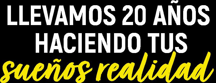 LLEVAMOS 20 AÑOS HACIENDO TUS SUEÑOS REALIDAD